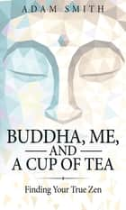 Buddha, Me, and a Cup of Tea - Finding Your True Zen ebook by Adam Smith