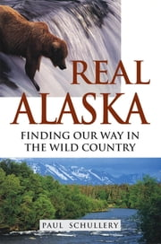 Real Alaska - Finding Our Way in the Wild Country ebook by Paul Schullery