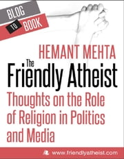 The Friendly Atheist: Thoughts on the Role of Religion in Politics and Media: Atheists Are People Too! ebook by Hemant Mehta