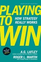 Playing to Win - How Strategy Really Works eBook by A.G. Lafley, Roger L. Martin
