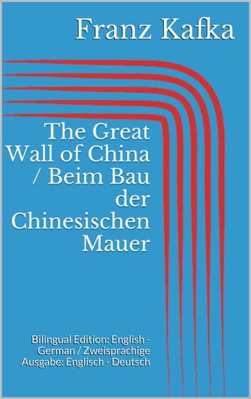 The Great Wall of China / Beim Bau der Chinesischen Mauer - Bilingual Edition: English - German / Zweisprachige Ausgabe: Englisch - Deutsch ebook by Franz Kafka