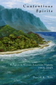 Contentious Spirits - Religion in Korean American History, 1903-1945 ebook by David Yoo
