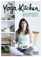 The Yoga Kitchen - Over 100 delicious vegetarian recipes to energise your body, balance the mind and make for a happier you ebook by Kimberley Parsons