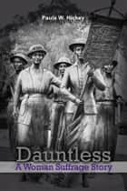 Dauntless - A Woman Suffrage Story ebook by Paula W. Hickey