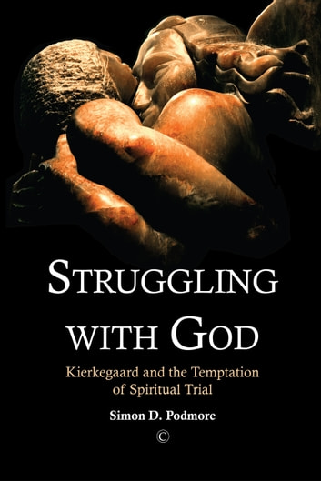 Struggling with God - Kierkegaard and the Temptation of Spiritual Trial ebook by Podmore,Simon D.