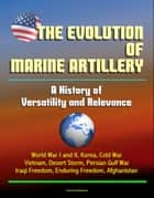 The Evolution of Marine Artillery: A History of Versatility and Relevance - World War I and II, Korea, Cold War, Vietnam, Desert Storm, Persian Gulf War, Iraqi Freedom, Enduring Freedom, Afghanistan ebook by Progressive Management
