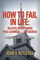 How to Fail in Life: Believe Everything You Learned...in Church ebook by John V. Rutledge