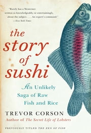 The Story of Sushi - An Unlikely Saga of Raw Fish and Rice ebook by Trevor Corson