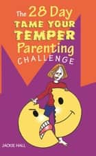 The 28 Day Tame Your Temper Parenting Challenge eBook by Jackie Hall