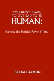You Don't Have to Live Sad to be Human: Harvest the Positive Power in You ebook by Salmon, Selda