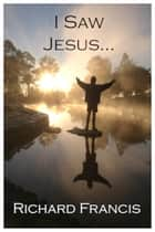 I Saw Jesus ebook by Richard Francis