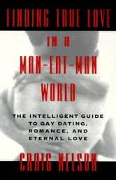 Finding True Love in a Man-Eat-Man World - The Intelligent Guide to Gay Dating, Sex. Romance, and Eternal Love ebook by Craig Nelson
