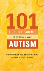 101 Tips for Parents of Children with Autism - Effective Solutions for Everyday Challenges ebook by Theresa Smith,Arnold Miller,Paul J. Callahan,Ethan B. Miller