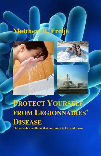 Protect Yourself from Legionnaires' Disease: The Waterborne Illness That Continues to Kill and Harm ebook by Matthew R. Freije