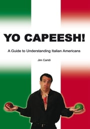 Yo Capeesh! - A Guide to Understanding Italian Americans ebook by Jim Caridi