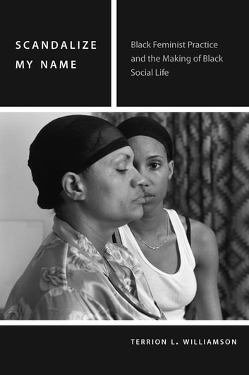 Scandalize My Name - Black Feminist Practice and the Making of Black Social Life ebook by Terrion L. Williamson