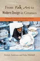From Folk Art to Modern Design in Ceramics - Ethnographic Adventures in Denmark and Mexico 1975-1978 Updated 2010 eBook by Edna Mitchell, Robert Anderson