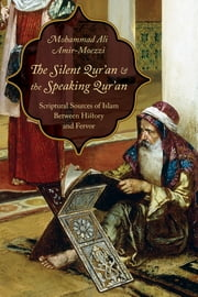The Silent Qur'an and the Speaking Qur'an - Scriptural Sources of Islam Between History and Fervor ebook by Mohammad Ali Amir-Moezzi,Eric Ormsby