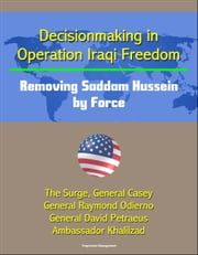 Decisionmaking in Operation Iraqi Freedom: Removing Saddam Hussein by Force - The Surge, General Casey, General Raymond Odierno, General David Petraeus, Ambassador Khalilzad ebook by Progressive Management