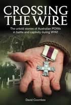 Crossing the Wire - The untold stories of Australian POWs in battle an captivity during WWI ebook by David Coombes