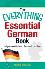 The Everything Essential German Book - All You Need to Learn German in No Time! ebook by Edward Swick