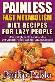 Painless Fast Metabolism Diet Recipes For Lazy People: 50 Surprisingly Simple Fast Metabolism Diet Cookbook Recipes Even Your Lazy Ass Can Cook ebook by Phillip Pablo