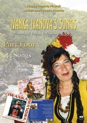 Ivanka Ivanova's Songs - part four - Pazardzhik Region Bulgarian Folk Songs ebook by Ivanka Ivanova Pietrek