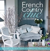 French Country Chic - 40 Simple to Sew French Homestyle Projects ebook by Lise Meunier