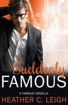 Suddenly Famous - Famous Series, #5 ebook by Heather C. Leigh