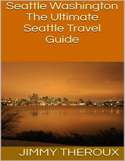 Seattle Washington: The Ultimate Seattle Travel Guide ebook by Jimmy Theroux
