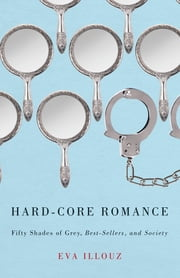 "Hard-Core Romance - ""Fifty Shades of Grey,"" Best-Sellers, and Society ebook by Eva Illouz"