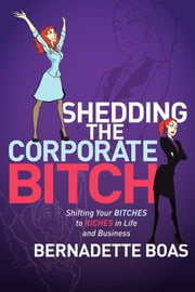 Shedding the Corporate Bitch - Shifting Your Bitches to Riches in Life and Business ebook by Bernadette Boas