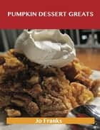 Pumpkin Dessert Greats: Delicious Pumpkin Dessert Recipes, The Top 94 Pumpkin Dessert Recipes ebook by Jo Franks