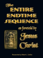 THE ENTIRE ENDTIME SEQUENCE - AS FORETOLD BY JESUS CHRIST ebook by Robert L. Carlton