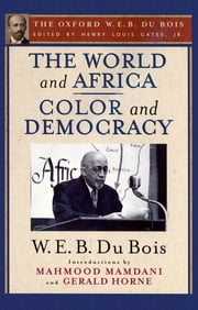 The World and Africa and Color and Democracy (The Oxford W. E. B. Du Bois) ebook by W. E. B. Du Bois,Mahmood Mamdani,Gerald Horne,Henry Louis Gates, Jr.