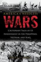America's Needless Wars - Cautionary Tales of US Involvement in the Philippines, Vietnam, and Iraq ebook by David R. Contosta