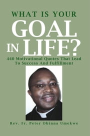What Is Your Goal In Life? ebook by Rev. Fr. Peter Obinna Umekwe