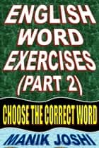 English Word Exercises (Part 2): Choose the Correct Word ebook by Manik Joshi