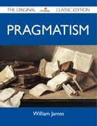 Pragmatism - The Original Classic Edition ebook by James William