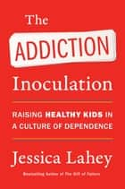 The Addiction Inoculation - Raising Healthy Kids in a Culture of Dependence ebook by