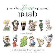 For the Love of Being Irish: From A to Z ebook by Center, Irish American Heritage