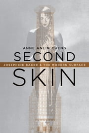 Second Skin - Josephine Baker & the Modern Surface ebook by Anne Anlin Cheng