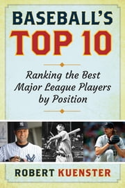 Baseball's Top 10 - Ranking the Best Major League Players by Position ebook by Robert Kuenster