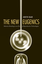 The New Eugenics - Selective Breeding in an Era of Reproductive Technologies ebook by Judith Daar