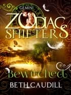 Bewitched - A Zodiac Shifters Paranormal Romance: Gemini ebook by Beth Caudill, Zodiac Shifters