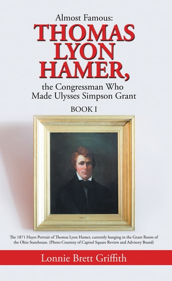 Almost Famous: Thomas Lyon Hamer, the Congressman Who Made Ulysses Simpson Grant - Book I ebook by Lonnie Brett Griffith