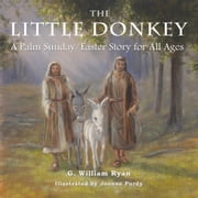 The Little Donkey - A Palm Sunday/Easter Story for All Ages ebook by G. William Ryan,Joanne Purdy