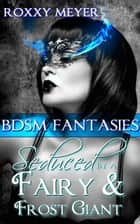 BDSM Fantasies: Seduced by a Fairy & Frost Giant ebook by Roxxy Meyer