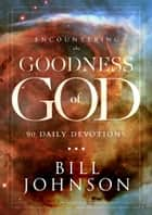 Encountering the Goodness of God - 90 Daily Devotions eBook by Bill Johnson