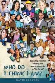 "Who Do I Think I Am?: Exploring personal identity and what it means to be ""in Christ"" ebook by David Claydon"